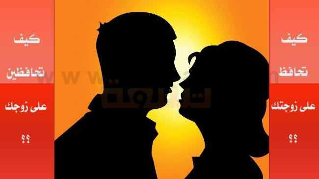 صورة كيف تحافظين على زوجك ؟؟ كيف تحافظ على زوجتك ؟؟